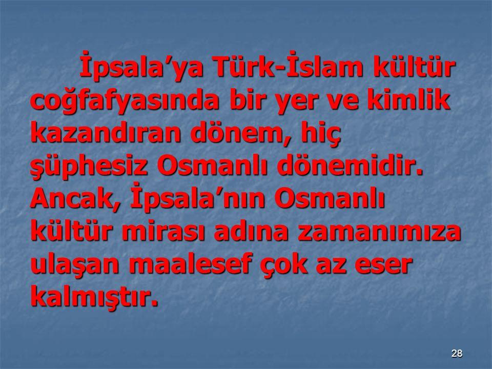 İpsala'ya Türk-İslam kültür coğfafyasında bir yer ve kimlik kazandıran dönem, hiç şüphesiz Osmanlı dönemidir.
