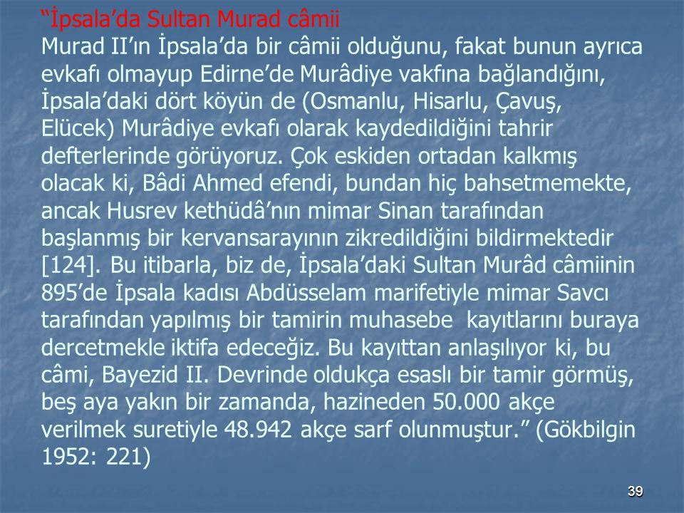 İpsala'da Sultan Murad câmii Murad II'ın İpsala'da bir câmii olduğunu, fakat bunun ayrıca evkafı olmayup Edirne'de Murâdiye vakfına bağlandığını, İpsala'daki dört köyün de (Osmanlu, Hisarlu, Çavuş, Elücek) Murâdiye evkafı olarak kaydedildiğini tahrir defterlerinde görüyoruz.
