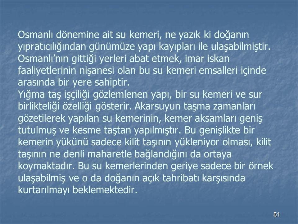 Osmanlı dönemine ait su kemeri, ne yazık ki doğanın yıpratıcılığından günümüze yapı kayıpları ile ulaşabilmiştir.