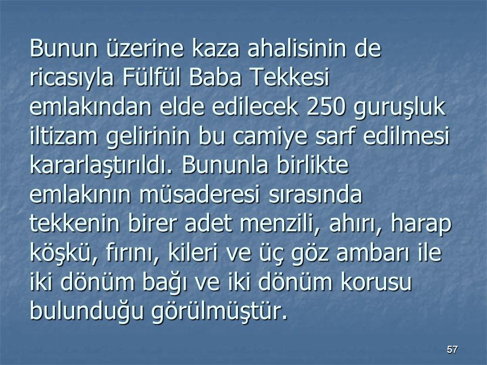 Bunun üzerine kaza ahalisinin de ricasıyla Fülfül Baba Tekkesi emlakından elde edilecek 250 guruşluk iltizam gelirinin bu camiye sarf edilmesi kararlaştırıldı.