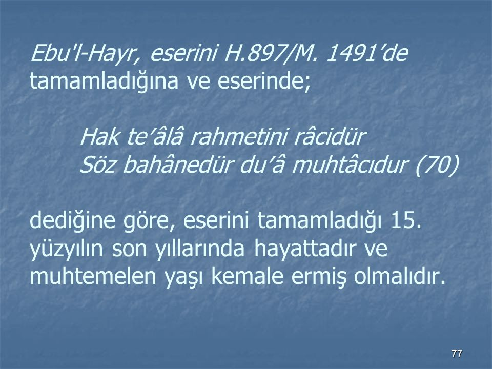 Ebu l-Hayr, eserini H. 897/M. 1491'de tamamladığına ve eserinde;