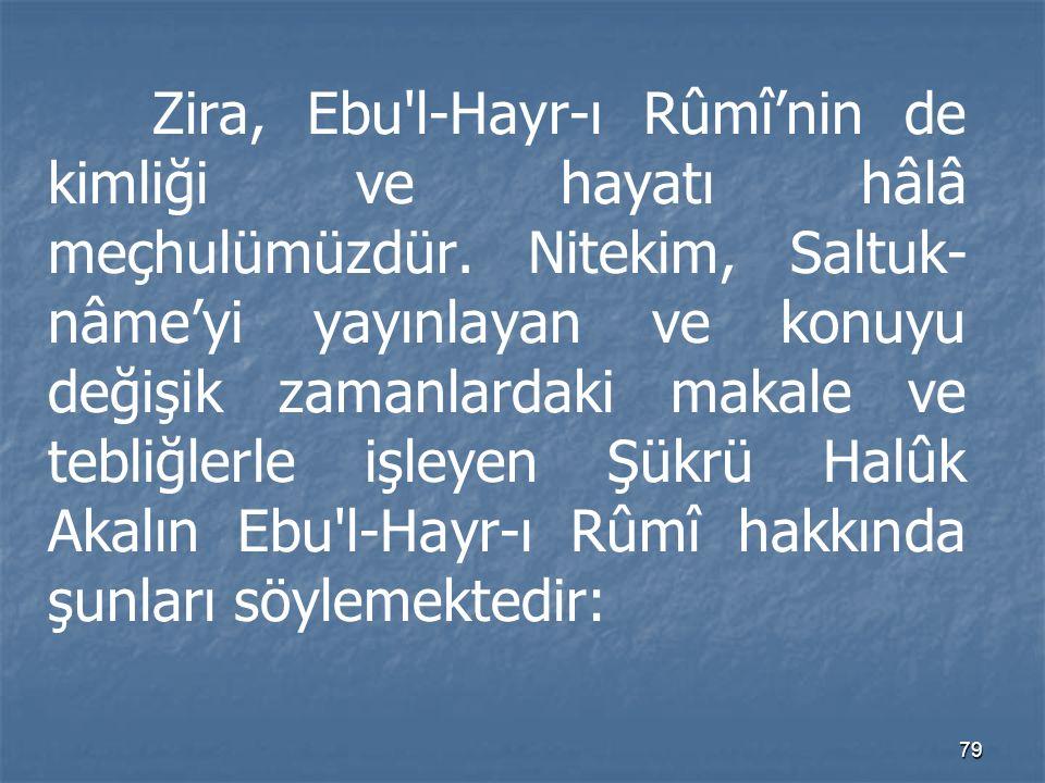 Zira, Ebu l-Hayr-ı Rûmî'nin de kimliği ve hayatı hâlâ meçhulümüzdür
