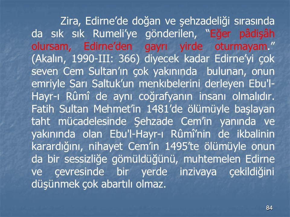 Zira, Edirne'de doğan ve şehzadeliği sırasında da sık sık Rumeli'ye gönderilen, Eğer pâdişâh olursam, Edirne'den gayrı yirde oturmayam. (Akalın, 1990-III: 366) diyecek kadar Edirne'yi çok seven Cem Sultan'ın çok yakınında bulunan, onun emriyle Sarı Saltuk'un menkıbelerini derleyen Ebu l-Hayr-ı Rûmî de aynı coğrafyanın insanı olmalıdır.