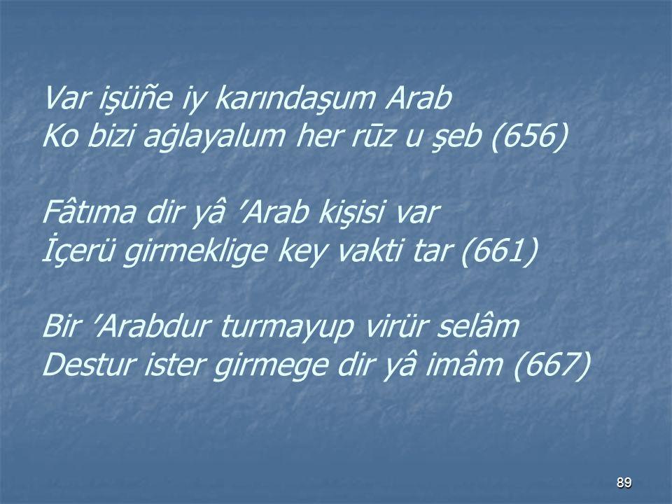 Var işüñe iy karındaşum Arab Ko bizi aġlayalum her rūz u şeb (656) Fâtıma dir yâ ′Arab kişisi var İçerü girmeklige key vakti tar (661) Bir ′Arabdur turmayup virür selâm Destur ister girmege dir yâ imâm (667)