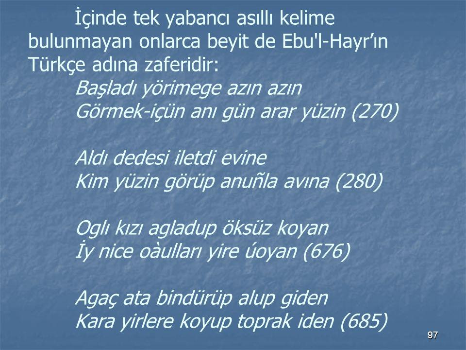İçinde tek yabancı asıllı kelime bulunmayan onlarca beyit de Ebu l-Hayr'ın Türkçe adına zaferidir: Başladı yörimege azın azın Görmek-içün anı gün arar yüzin (270) Aldı dedesi iletdi evine Kim yüzin görüp anuñla avına (280) Oglı kızı agladup öksüz koyan İy nice oàulları yire úoyan (676) Agaç ata bindürüp alup giden Kara yirlere koyup toprak iden (685)
