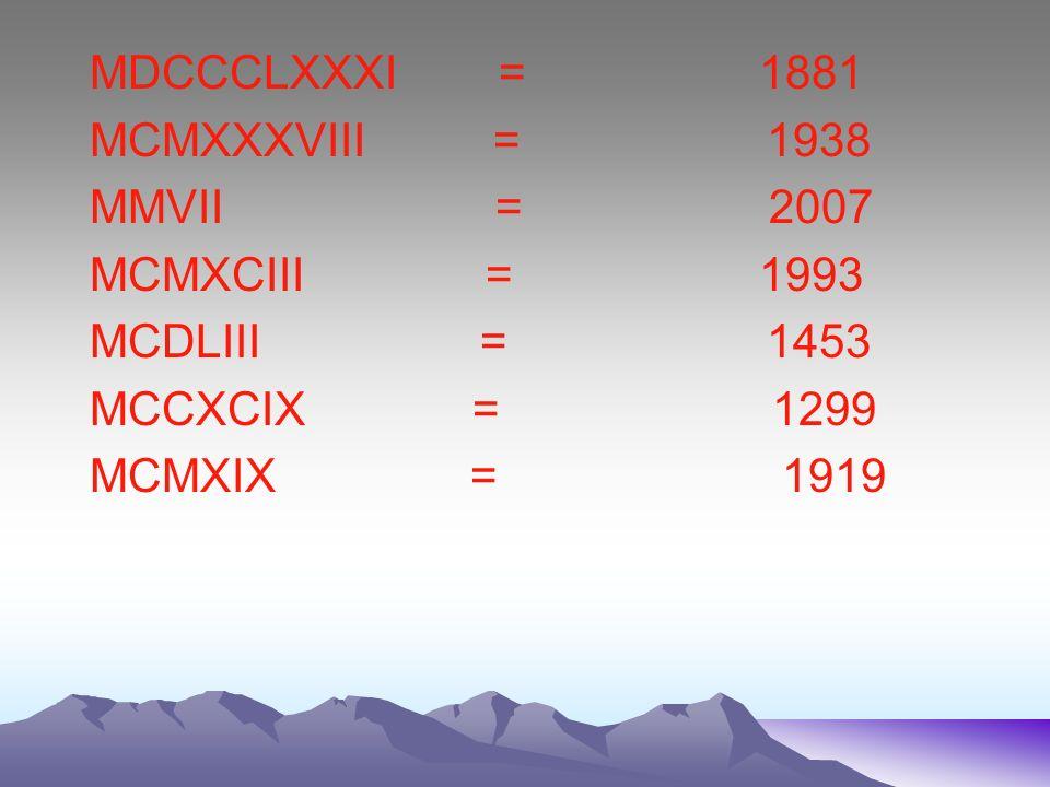 MDCCCLXXXI = 1881 MCMXXXVIII = 1938. MMVII = 2007.