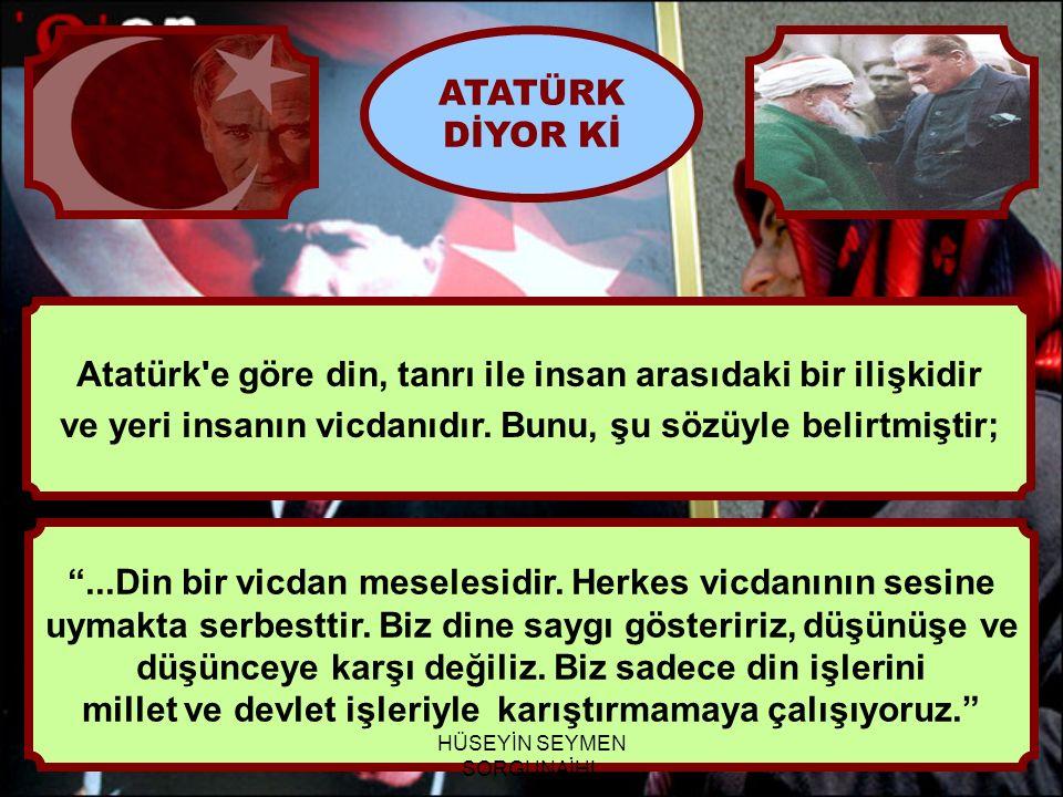 Atatürk e göre din, tanrı ile insan arasıdaki bir ilişkidir
