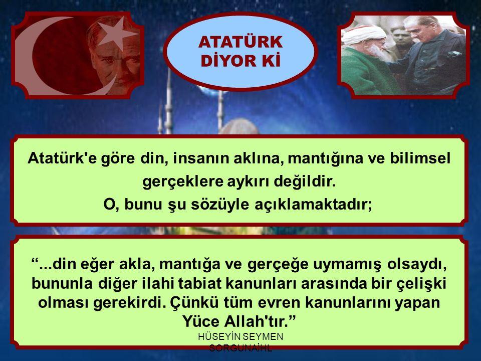 Atatürk e göre din, insanın aklına, mantığına ve bilimsel