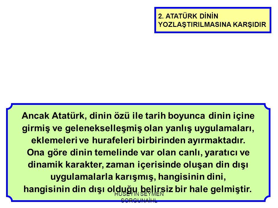 Ancak Atatürk, dinin özü ile tarih boyunca dinin içine