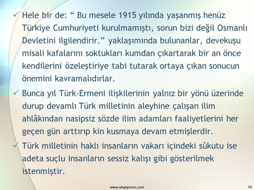 Hele bir de: Bu mesele 1915 yılında yaşanmış henüz Türkiye Cumhuriyeti kurulmamıştı, sorun bizi değil Osmanlı Devletini ilgilendirir. yaklaşımında bulunanlar, devekuşu misali kafalarını soktukları kumdan çıkartarak bir an önce kendilerini özeleştiriye tabi tutarak ortaya çıkan sonucun önemini kavramalıdırlar.