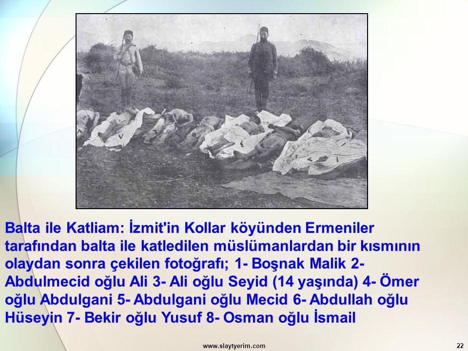 Balta ile Katliam: İzmit in Kollar köyünden Ermeniler tarafından balta ile katledilen müslümanlardan bir kısmının olaydan sonra çekilen fotoğrafı; 1- Boşnak Malik 2- Abdulmecid oğlu Ali 3- Ali oğlu Seyid (14 yaşında) 4- Ömer oğlu Abdulgani 5- Abdulgani oğlu Mecid 6- Abdullah oğlu Hüseyin 7- Bekir oğlu Yusuf 8- Osman oğlu İsmail