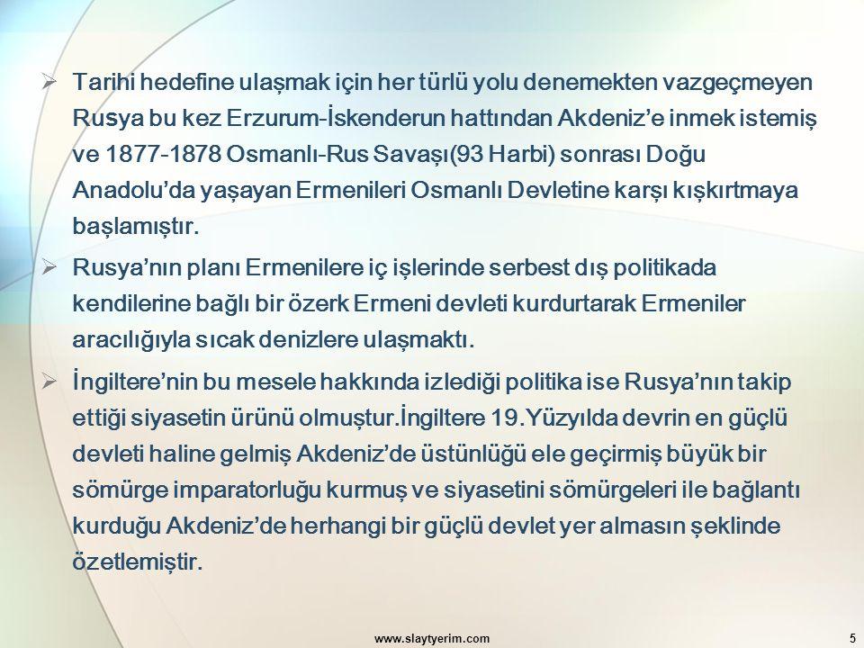 Tarihi hedefine ulaşmak için her türlü yolu denemekten vazgeçmeyen Rusya bu kez Erzurum-İskenderun hattından Akdeniz'e inmek istemiş ve 1877-1878 Osmanlı-Rus Savaşı(93 Harbi) sonrası Doğu Anadolu'da yaşayan Ermenileri Osmanlı Devletine karşı kışkırtmaya başlamıştır.
