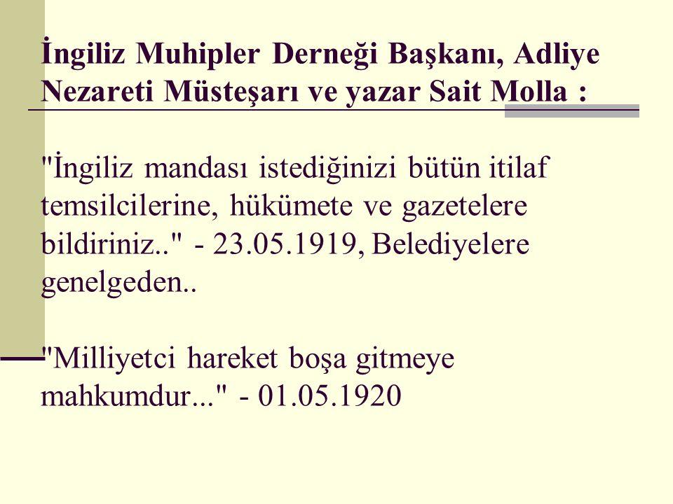 İngiliz Muhipler Derneği Başkanı, Adliye Nezareti Müsteşarı ve yazar Sait Molla : İngiliz mandası istediğinizi bütün itilaf temsilcilerine, hükümete ve gazetelere bildiriniz.. - 23.05.1919, Belediyelere genelgeden..