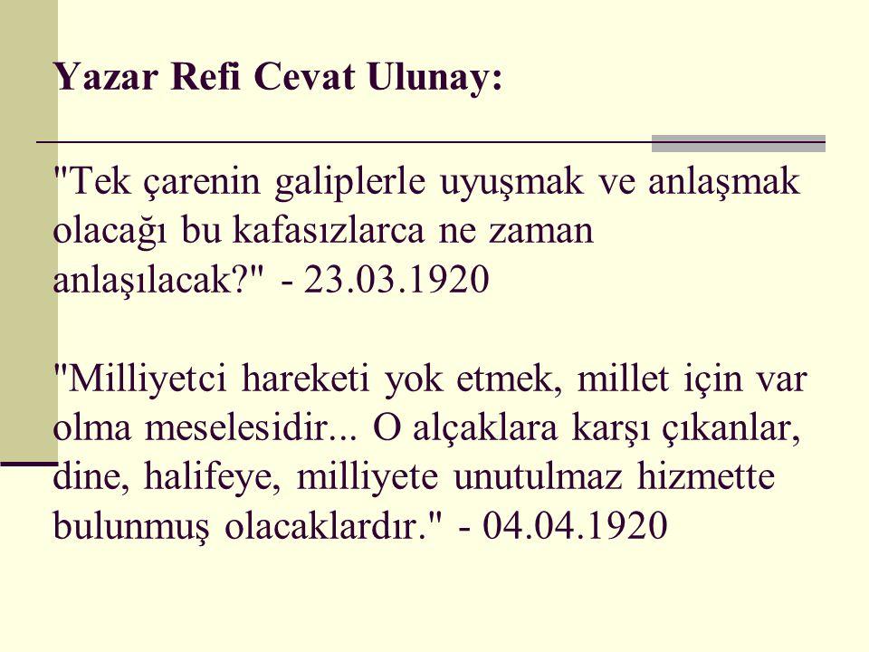 Yazar Refi Cevat Ulunay: Tek çarenin galiplerle uyuşmak ve anlaşmak olacağı bu kafasızlarca ne zaman anlaşılacak - 23.03.1920 Milliyetci hareketi yok etmek, millet için var olma meselesidir...