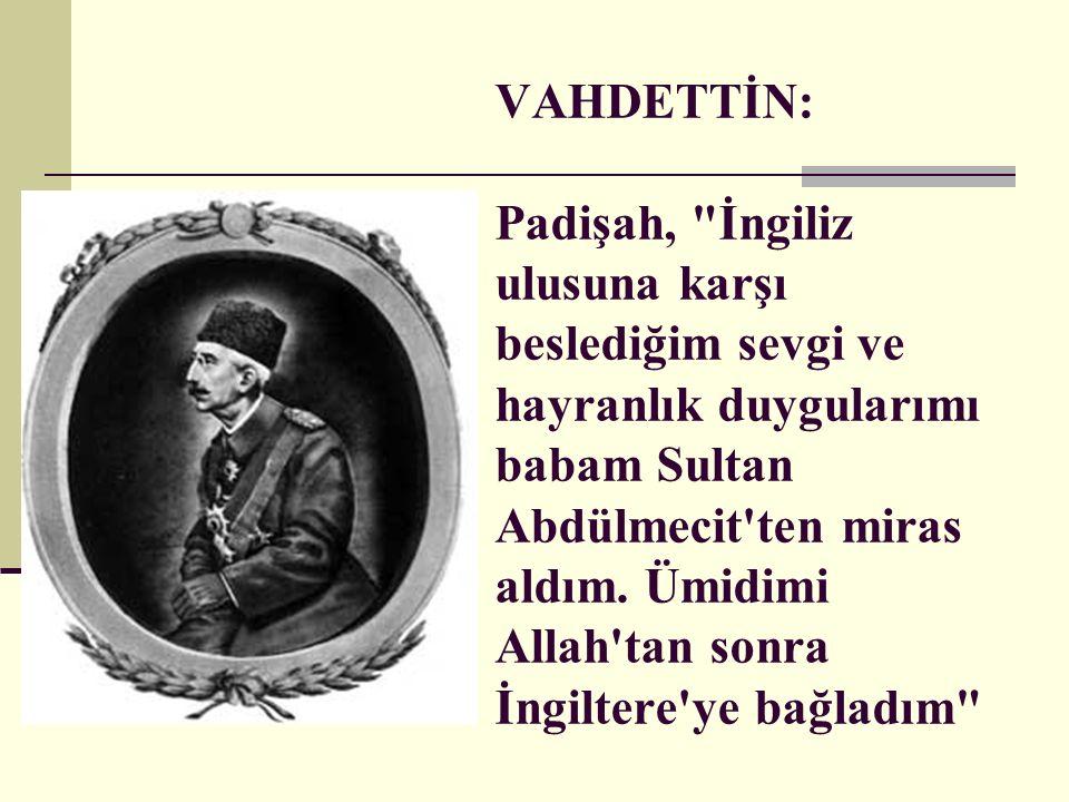 VAHDETTİN: Padişah, İngiliz ulusuna karşı beslediğim sevgi ve hayranlık duygularımı babam Sultan Abdülmecit ten miras aldım.