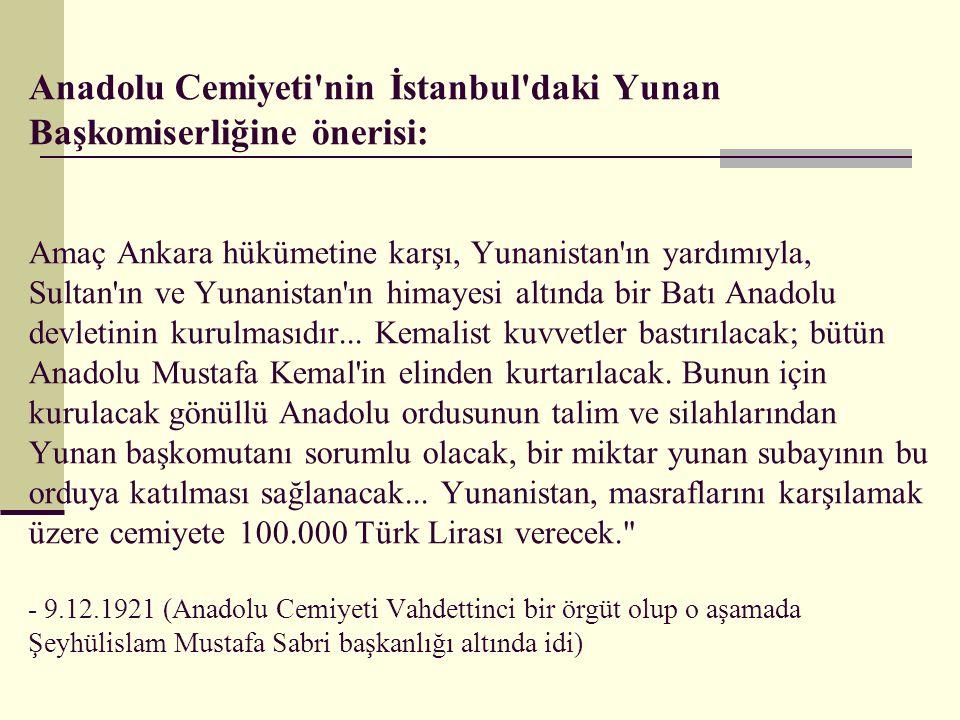Anadolu Cemiyeti nin İstanbul daki Yunan Başkomiserliğine önerisi: Amaç Ankara hükümetine karşı, Yunanistan ın yardımıyla, Sultan ın ve Yunanistan ın himayesi altında bir Batı Anadolu devletinin kurulmasıdır...