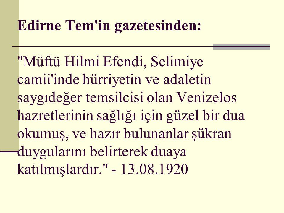 Edirne Tem in gazetesinden: Müftü Hilmi Efendi, Selimiye camii inde hürriyetin ve adaletin saygıdeğer temsilcisi olan Venizelos hazretlerinin sağlığı için güzel bir dua okumuş, ve hazır bulunanlar şükran duygularını belirterek duaya katılmışlardır. - 13.08.1920