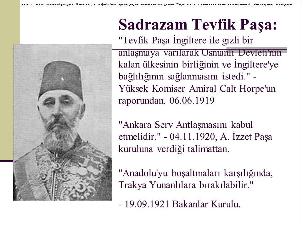Sadrazam Tevfik Paşa: Tevfik Paşa İngiltere ile gizli bir anlaşmaya varılarak Osmanlı Devleti nin kalan ülkesinin birliğinin ve İngiltere ye bağlılığının sağlanmasını istedi. - Yüksek Komiser Amiral Calt Horpe un raporundan.