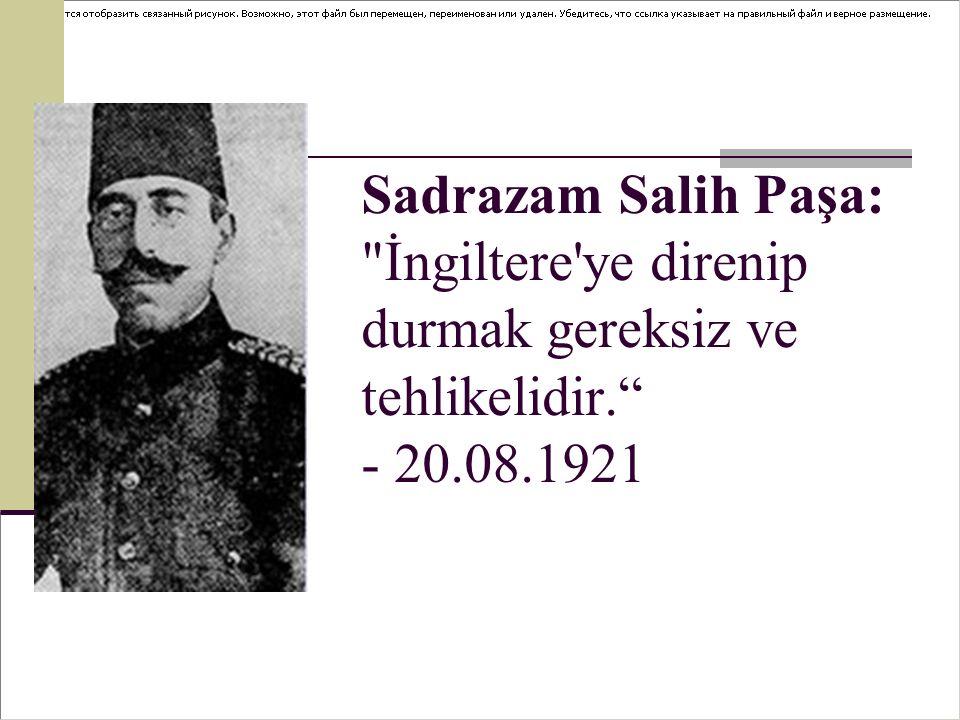 Sadrazam Salih Paşa: İngiltere ye direnip durmak gereksiz ve tehlikelidir. - 20.08.1921