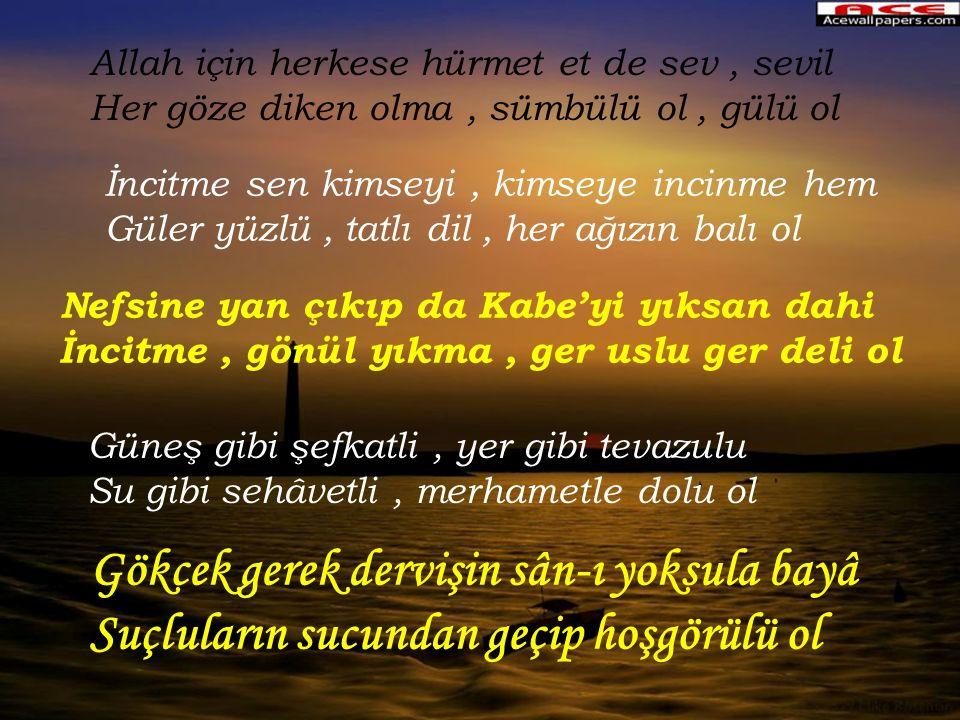 Allah için herkese hürmet et de sev , sevil Her göze diken olma , sümbülü ol , gülü ol