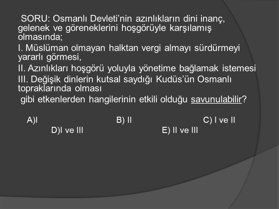 SORU: Osmanlı Devleti'nin azınlıkların dini inanç, gelenek ve göreneklerini hoşgörüyle karşılamış olmasında;