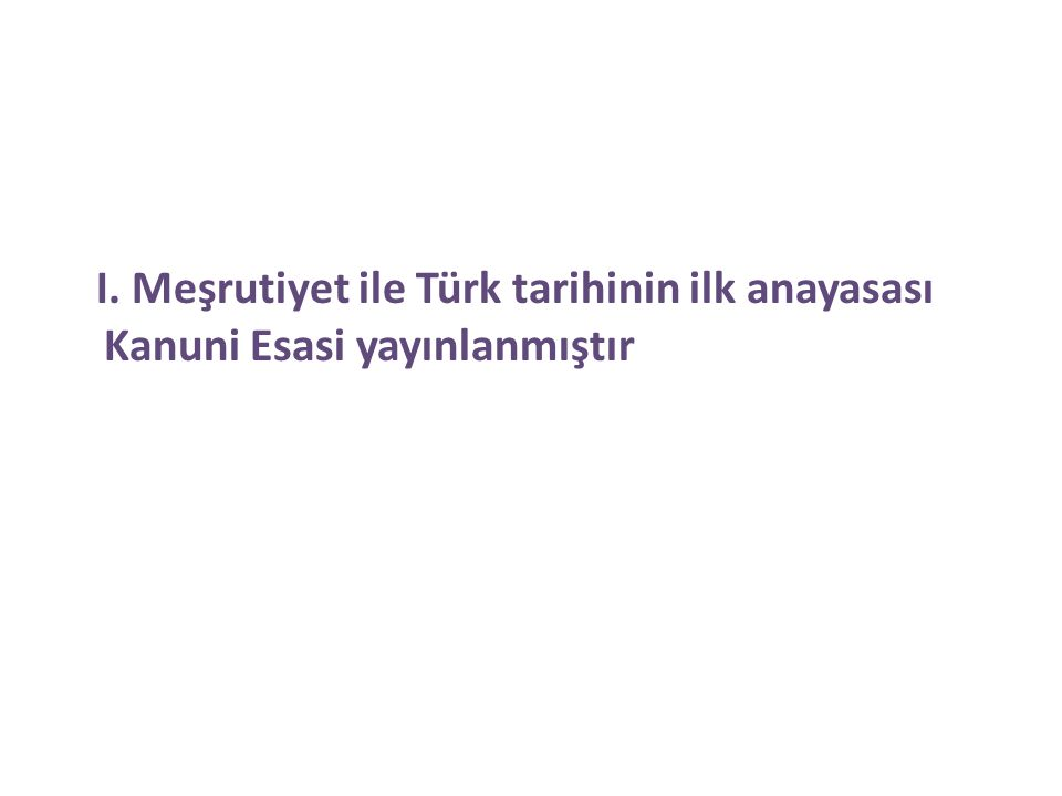 I. Meşrutiyet ile Türk tarihinin ilk anayasası Kanuni Esasi yayınlanmıştır