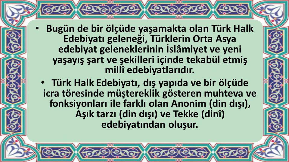 Bugün de bir ölçüde yaşamakta olan Türk Halk Edebiyatı geleneği, Türklerin Orta Asya edebiyat geleneklerinin İslâmiyet ve yeni yaşayış şart ve şekilleri içinde tekabül etmiş millî edebiyatlarıdır.