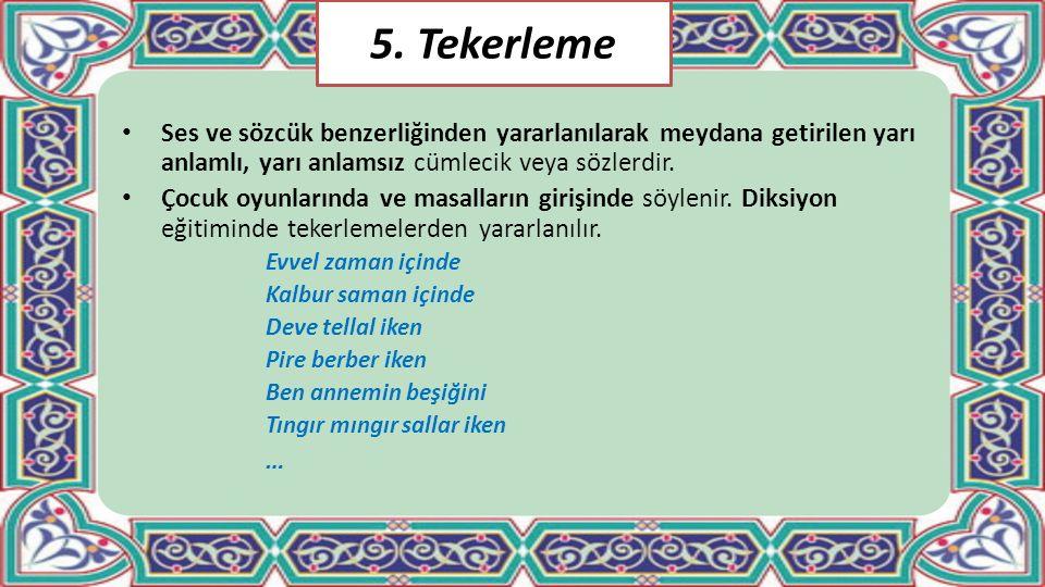 5. Tekerleme Ses ve sözcük benzerliğinden yararlanılarak meydana getirilen yarı anlamlı, yarı anlamsız cümlecik veya sözlerdir.