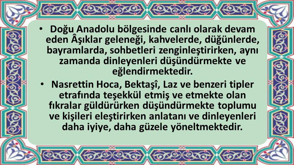 Doğu Anadolu bölgesinde canlı olarak devam eden Âşıklar geleneği, kahvelerde, düğünlerde, bayramlarda, sohbetleri zenginleştirirken, aynı zamanda dinleyenleri düşündürmekte ve eğlendirmektedir.