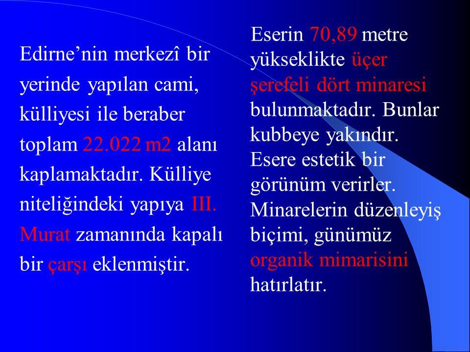 Edirne'nin merkezî bir yerinde yapılan cami, külliyesi ile beraber toplam 22.022 m2 alanı kaplamaktadır. Külliye niteliğindeki yapıya III. Murat zamanında kapalı bir çarşı eklenmiştir.