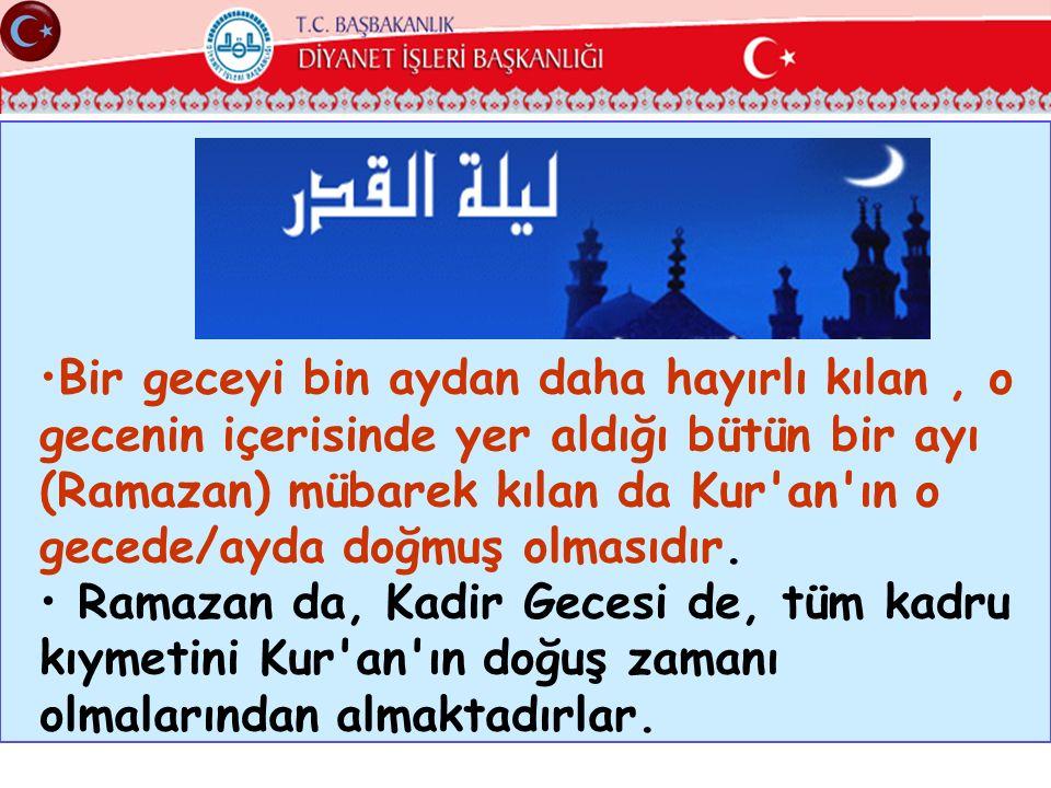 Bir geceyi bin aydan daha hayırlı kılan , o gecenin içerisinde yer aldığı bütün bir ayı (Ramazan) mübarek kılan da Kur an ın o gecede/ayda doğmuş olmasıdır.