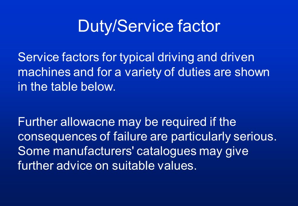 Duty/Service factor Service factors for typical driving and driven machines and for a variety of duties are shown in the table below.