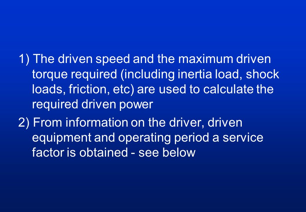 1) The driven speed and the maximum driven torque required (including inertia load, shock loads, friction, etc) are used to calculate the required driven power 2) From information on the driver, driven equipment and operating period a service factor is obtained - see below