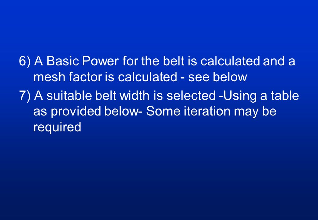6) A Basic Power for the belt is calculated and a mesh factor is calculated - see below 7) A suitable belt width is selected -Using a table as provided below- Some iteration may be required