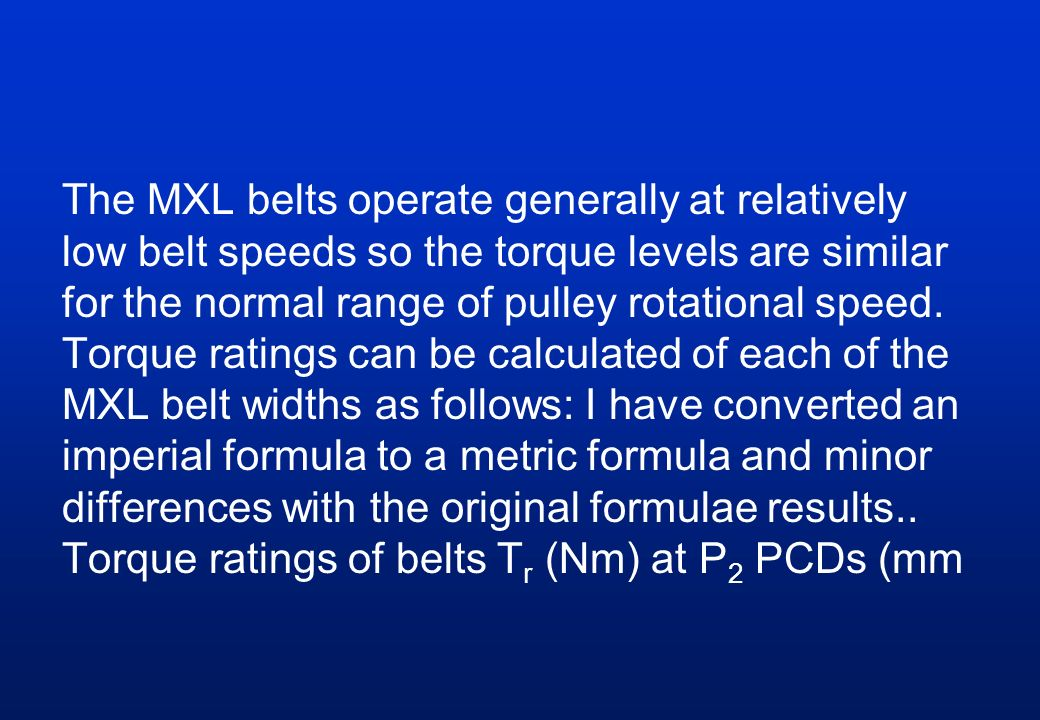 The MXL belts operate generally at relatively low belt speeds so the torque levels are similar for the normal range of pulley rotational speed.