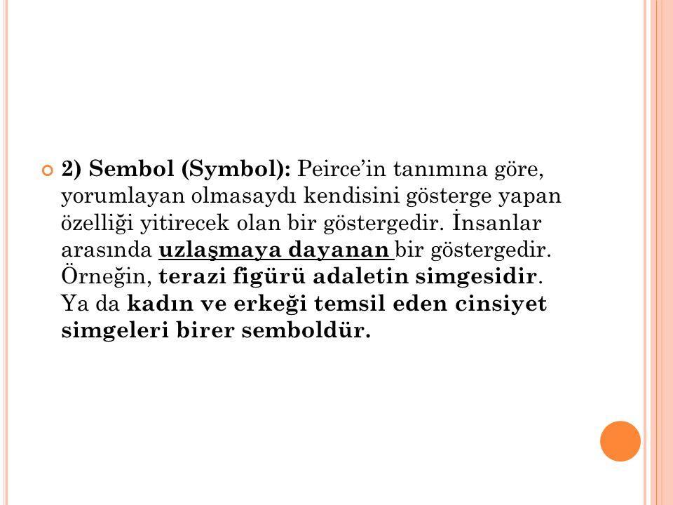 2) Sembol (Symbol): Peirce'in tanımına göre, yorumlayan olmasaydı kendisini gösterge yapan özelliği yitirecek olan bir göstergedir.