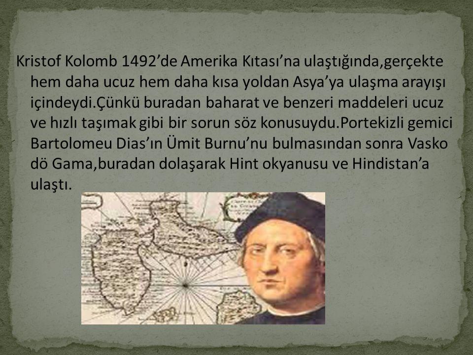 Kristof Kolomb 1492'de Amerika Kıtası'na ulaştığında,gerçekte hem daha ucuz hem daha kısa yoldan Asya'ya ulaşma arayışı içindeydi.Çünkü buradan baharat ve benzeri maddeleri ucuz ve hızlı taşımak gibi bir sorun söz konusuydu.Portekizli gemici Bartolomeu Dias'ın Ümit Burnu'nu bulmasından sonra Vasko dö Gama,buradan dolaşarak Hint okyanusu ve Hindistan'a ulaştı.