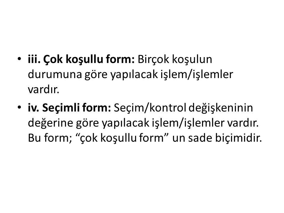 iii. Çok koşullu form: Birçok koşulun durumuna göre yapılacak işlem/işlemler vardır.