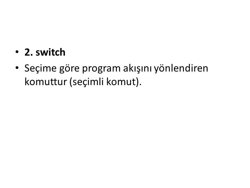 2. switch Seçime göre program akışını yönlendiren komuttur (seçimli komut).