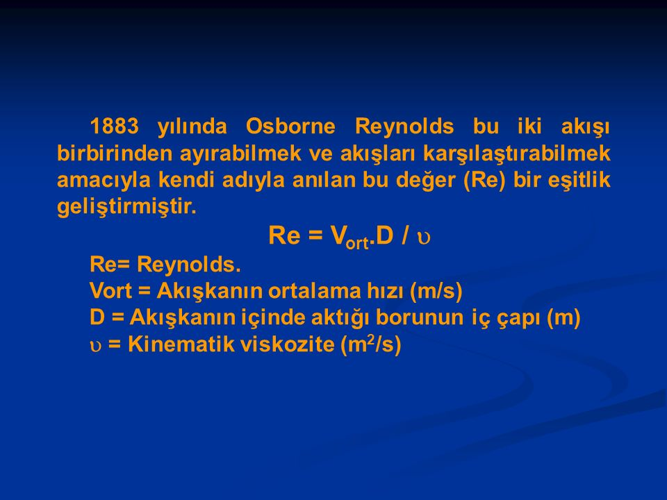 1883 yılında Osborne Reynolds bu iki akışı birbirinden ayırabilmek ve akışları karşılaştırabilmek amacıyla kendi adıyla anılan bu değer (Re) bir eşitlik geliştirmiştir.