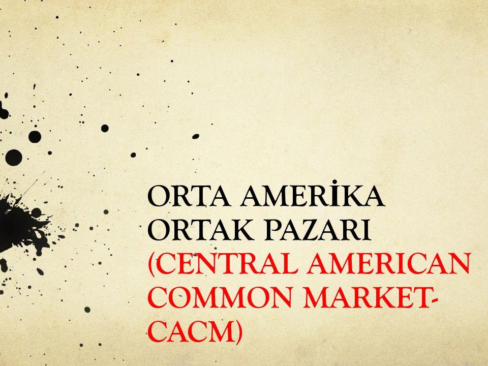 ORTA AMERİKA ORTAK PAZARI (CENTRAL AMERICAN COMMON MARKET-CACM)