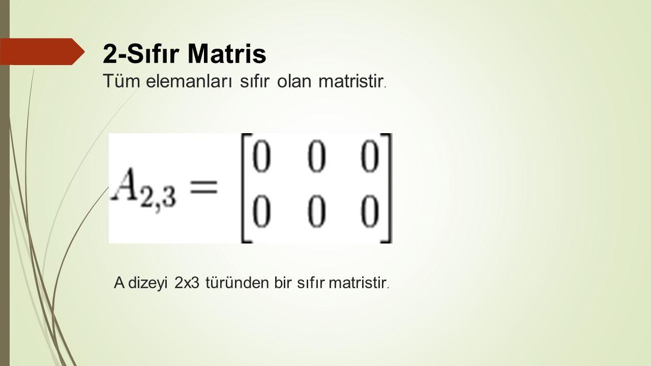 2-Sıfır Matris Tüm elemanları sıfır olan matristir.