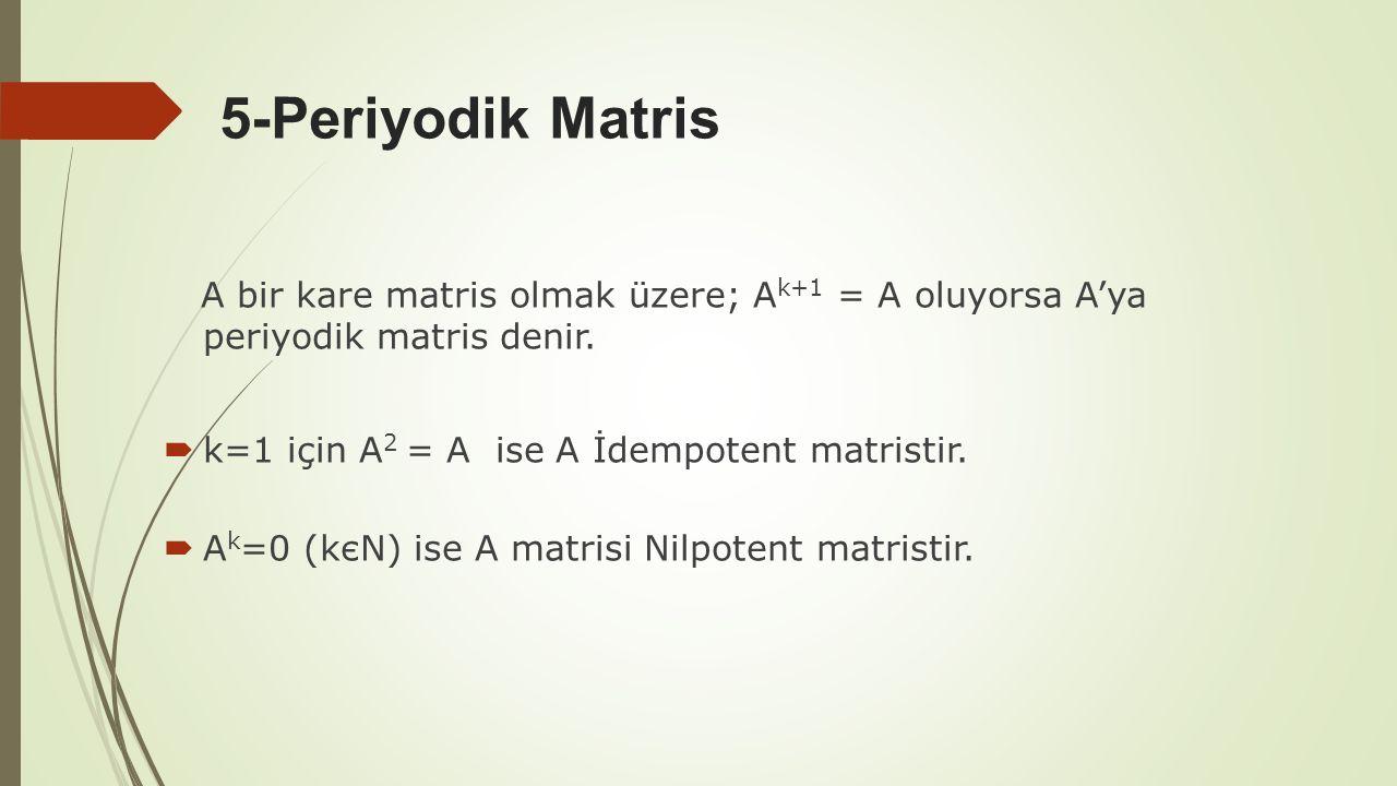 5-Periyodik Matris A bir kare matris olmak üzere; Ak+1 = A oluyorsa A'ya periyodik matris denir. k=1 için A2 = A ise A İdempotent matristir.