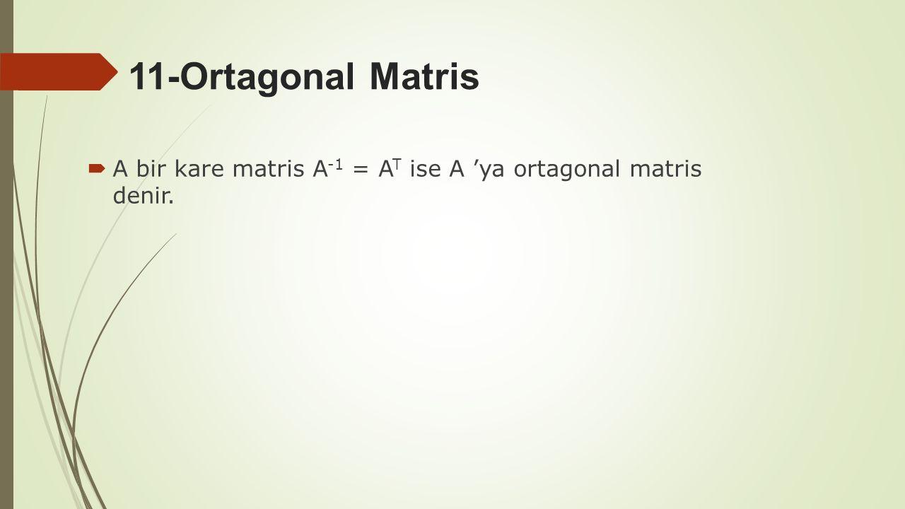 11-Ortagonal Matris A bir kare matris A-1 = AT ise A 'ya ortagonal matris denir.