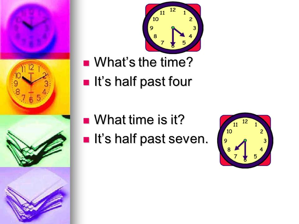 What's the time It's half past four What time is it It's half past seven.