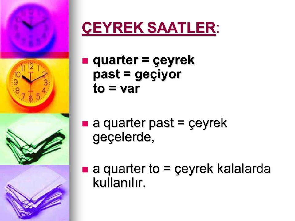 ÇEYREK SAATLER: quarter = çeyrek past = geçiyor to = var