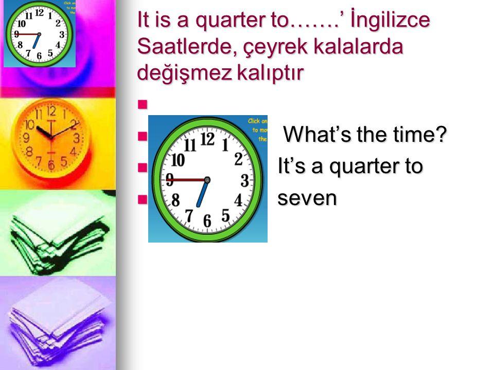 It is a quarter to…….' İngilizce Saatlerde, çeyrek kalalarda değişmez kalıptır