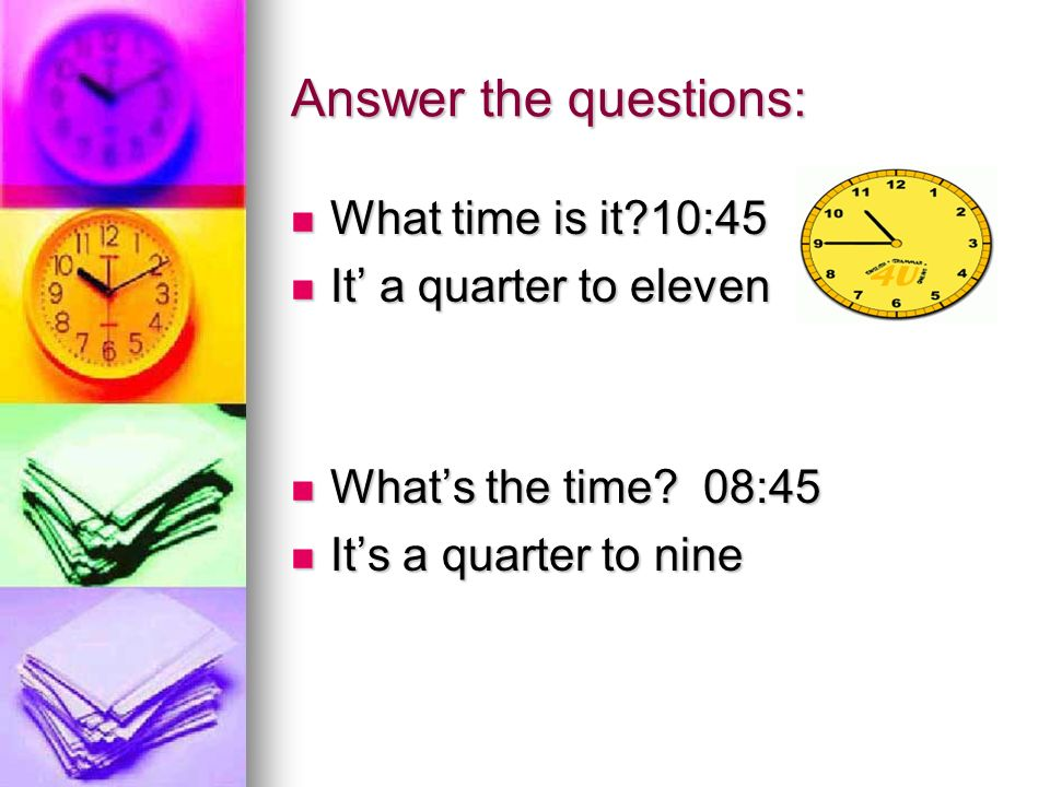 Answer the questions: What time is it 10:45 It' a quarter to eleven