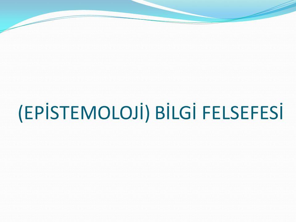 (EPİSTEMOLOJİ) BİLGİ FELSEFESİ