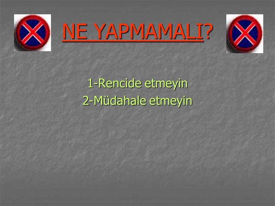 NE YAPMAMALI 1-Rencide etmeyin 2-Müdahale etmeyin